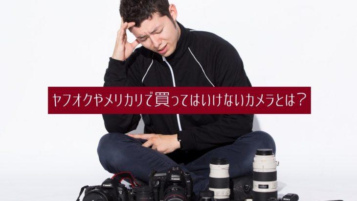 ヤフオクやメルカリで買ってはいけないカメラとは?